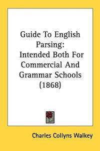 Guide To English Parsing: Intended Both For Commercial And Grammar Schools (1868)