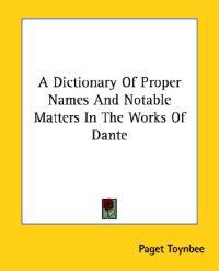 A Dictionary of Proper Names and Notable Matters in the Works of Dante