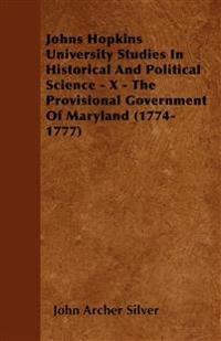 Johns Hopkins University Studies In Historical And Political Science - X - The Provisional Government Of Maryland (1774-1777)
