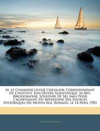 M. Le Chanoine Ulysse Chevalier: Correspondant De L'institut. Son Œuvre Scientifique, Sa Bio-Bibliographie. Souvenir De Ses Amis Pour L'achèvement Du