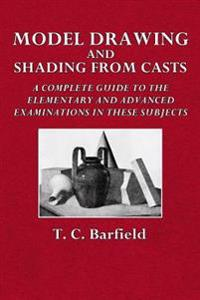 Model Drawing and Shading from Casts: A Complete Guide to the Elementary and Advanced Examinations in These Subjects