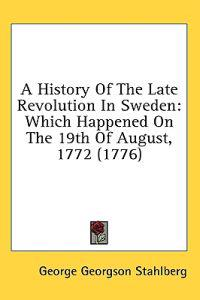 A History Of The Late Revolution In Sweden: Which Happened On The 19th Of August, 1772 (1776)