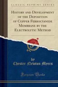 History and Development of the Deposition of Copper Ferrocyanide Membrane by the Electrolytic Method (Classic Reprint)