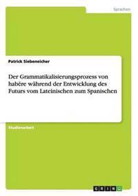 Der Grammatikalisierungsprozess Von Habere Wahrend Der Entwicklung Des Futurs Vom Lateinischen Zum Spanischen