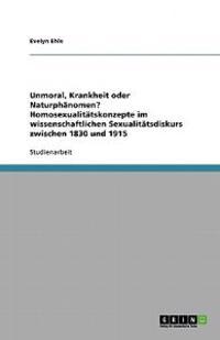Unmoral, Krankheit Oder Naturphanomen? Homosexualitatskonzepte Im Wissenschaftlichen Sexualitatsdiskurs Zwischen 1830 Und 1915