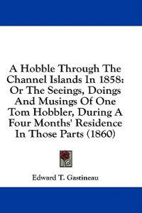 A Hobble Through The Channel Islands In 1858: Or The Seeings, Doings And Musings Of One Tom Hobbler, During A Four Months' Residence In Those Parts (1