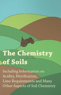 Chemistry of Soils - Including Information on Acidity, Nitrification, Lime Requirements and Many Other Aspects of Soil Chemistry