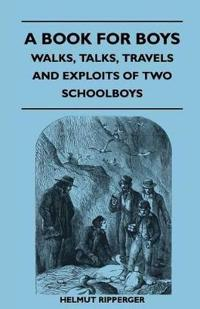 A Book for Boys - Walks, Talks, Travels and Exploits of Two Schoolboys
