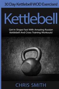 Kettlebell - Chris Smith: 30 Day Kettlebell Wod Exercises! Get in Shape Fast with Amazing Russian Kettlebell and Cross Training Workouts!