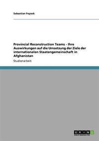 Provincial Reconstruction Teams - Ihre Auswirkungen Auf Die Umsetzung Der Ziele Der Internationalen Staatengemeinschaft in Afghanistan