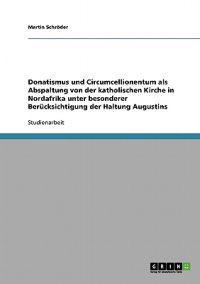 Donatismus Und Circumcellionentum ALS Abspaltung Von Der Katholischen Kirche in Nordafrika Unter Besonderer Berucksichtigung Der Haltung Augustins