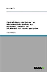 """Konstruktionen Von """"Triuwe"""" Im Nibelungenlied - """"Rudeger Von Bechelaren"""" ALS Opfer Der Mittelalterlichen Staatsorganisation"""