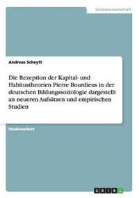 Die Rezeption Der Kapital- Und Habitustheorien Pierre Bourdieus in Der Deutschen Bildungssoziologie Dargestellt an Neueren Aufsatzen Und Empirischen S