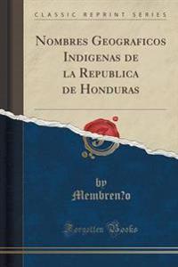 Nombres Geogra´ficos Indi´genas de la Repu´blica de Honduras (Classic Reprint)