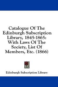 Catalogue Of The Edinburgh Subscription Library, 1845-1865: With Laws Of The Society, List Of Members, Etc. (1866)
