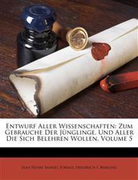 Entwurf Aller Wissenschaften: Zum Gebrauche Der J Nglinge, Und Aller Die Sich Belehren Wollen, Volume 5