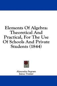 Elements Of Algebra: Theoretical And Practical, For The Use Of Schools And Private Students (1844)