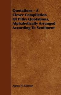 Quotations - a Clever Compilation of Pithy Quotations, Alphabetically Arranged According to Sentiment