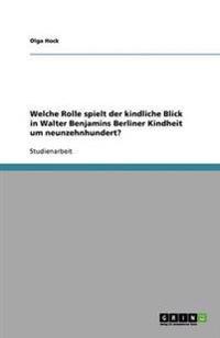 Welche Rolle Spielt Der Kindliche Blick in Walter Benjamins Berliner Kindheit Um Neunzehnhundert?