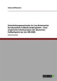 Unterhaltungsmerkmale Im Live-Kommentar Bei Deutschen Fuball-Landerspielen - Eine Empirische Inhaltsanalyse Der Deutschen Fuballspiele Bei Der Em 2008