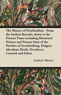 The History of Dunfermline - From the Earliest Records, down to the Present Times including Historical Notices and Present State of the Parishes of Inverkeithing, Dalgety, Aberdour, Beath, Torryburn, Carnock and Saline