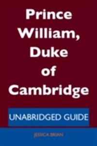 Prince William, Duke of Cambridge - Unabridged Guide