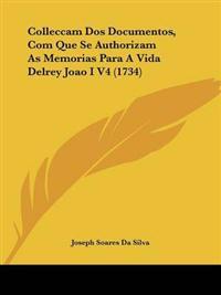 Colleccam Dos Documentos, Com Que Se Authorizam As Memorias Para a Vida Delrey Joao I