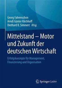 Mittelstand - Motor Und Zukunft Der Deutschen Wirtschaft: Erfolgskonzepte Für Management, Finanzierung Und Organisation