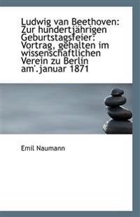Ludwig Van Beethoven: Zur Hundertj Hrigen Geburtstagsfeier: Vortrag, Gehalten Im Wissenschaftlichen