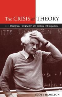 Crisis of Theory: E. P. Thompson, the New Left and postwar British politics
