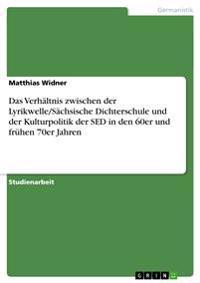 Das Verhaltnis Zwischen Der Lyrikwelle/Sachsische Dichterschule Und Der Kulturpolitik Der sed in Den 60er Und Fruhen 70er Jahren
