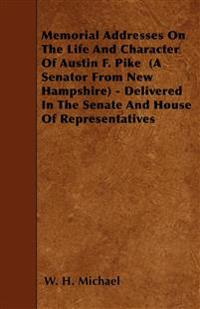 Memorial Addresses On The Life And Character Of Austin F. Pike  (A Senator From New Hampshire) - Delivered In The Senate And House Of Representatives