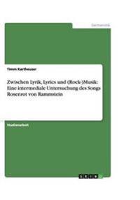 Zwischen Lyrik, Lyrics Und (Rock-)Musik: Eine Intermediale Untersuchung Des Songs Rosenrot Von Rammstein