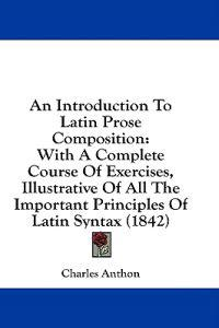 An Introduction To Latin Prose Composition: With A Complete Course Of Exercises, Illustrative Of All The Important Principles Of Latin Syntax (1842)