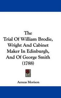 The Trial Of William Brodie, Wright And Cabinet Maker In Edinburgh, And Of George Smith (1788)