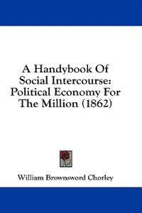 A Handybook Of Social Intercourse: Political Economy For The Million (1862)
