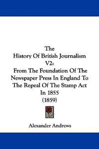 The History Of British Journalism V2: From The Foundation Of The Newspaper Press In England To The Repeal Of The Stamp Act In 1855 (1859)