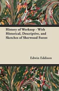 History of Worksop - With Historical, Descriptive, and Sketches of Sherwood Forest