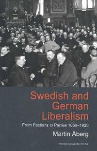 Swedish and German Liberalism: From Factions to Parties 1860-1920