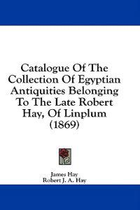 Catalogue Of The Collection Of Egyptian Antiquities Belonging To The Late Robert Hay, Of Linplum (1869)