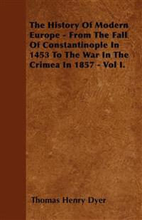 The History Of Modern Europe - From The Fall Of Constantinople In 1453 To The War In The Crimea In 1857 - Vol I.