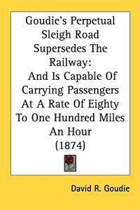Goudie's Perpetual Sleigh Road Supersedes The Railway: And Is Capable Of Carrying Passengers At A Rate Of Eighty To One Hundred Miles An Hour (1874)