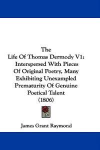 The Life Of Thomas Dermody V1: Interspersed With Pieces Of Original Poetry, Many Exhibiting Unexampled Prematurity Of Genuine Poetical Talent (1806)