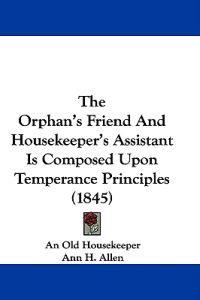 The Orphan's Friend And Housekeeper's Assistant Is Composed Upon Temperance Principles (1845)