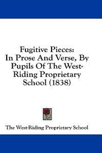 Fugitive Pieces: In Prose And Verse, By Pupils Of The West-Riding Proprietary School (1838)