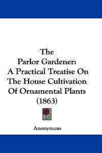 The Parlor Gardener: A Practical Treatise On The House Cultivation Of Ornamental Plants (1863)