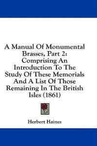 A Manual Of Monumental Brasses, Part 2: Comprising An Introduction To The Study Of These Memorials And A List Of Those Remaining In The British Isles