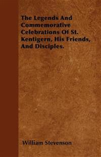The Legends And Commemorative Celebrations Of St. Kentigern, His Friends, And Disciples.