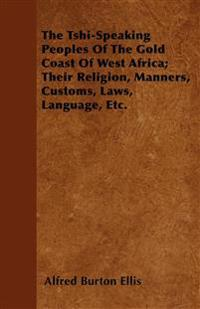 The Tshi-Speaking Peoples Of The Gold Coast Of West Africa; Their Religion, Manners, Customs, Laws, Language, Etc.