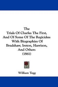 The Trials Of Charles The First, And Of Some Of The Regicides: With Biographies Of Bradshaw, Ireton, Harrison, And Others (1861)